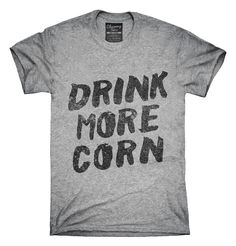 You can order this Drink More Corn Funny Moonshine Drinking Humor t-shirt design on several different sizes, colors, and styles of shirts including short sleeve shirts, hoodies, and tank tops.  Each shirt is digitally printed when ordered, and shipped from Northern California.