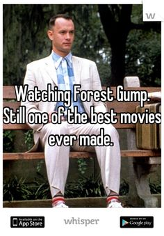 Watching Forest Gump.  Still one of the best movies ever made.