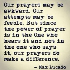 The power of prayer is not in the one who is praying but in the one who hears and answers our prayers.: