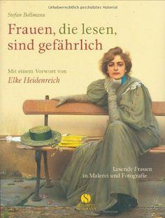 Frauen, die lesen, sind gefährlich. Lesende Frauen in Malerei und Fotografie von Stefan Bollmann, http://www.amazon.de/