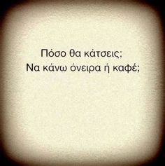 well, how long are you going to stay? may i dream on or just make you a cup of coffee? Funny Greek Quotes, Funny Quotes, Explanation Quotes, Words Quotes, Sayings, Greek Words, English Quotes, Some Words, Good Thoughts