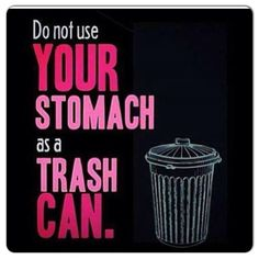 Don't use your stomach as a trash can