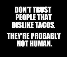 Don't trust people that dislike tacos.  They're probably not human. - Quote - Funny -