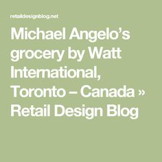 Michael Angelo's grocery by Watt International, Toronto – Canada »  Retail Design Blog
