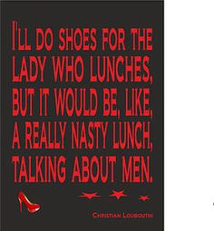 christian+louboutin+quotes | Christian Louboutin Quote - I'll Do Shoes For The Lady Who - Print ...