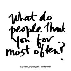 What do people thank you for most often? Subscribe: DanielleLaPorte.com #Truthbomb #Words #Quotes