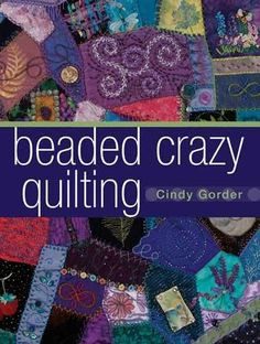 Beaded Crazy Quilting Made Easy Throw out those old-school quilting rules and let expert quilter, Cindy Gorder , share her personalized tips and techniques for crazy quilting. Create beautiful hand-em