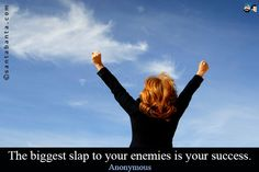 The biggest slap to your enemies is your success.