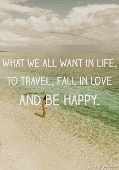 What We All Want In Life: to travel, fall in love, be happy