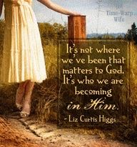 Its not where we've been that matters to God. Its who we are becoming in Him. - Liz Curtis Higgs
