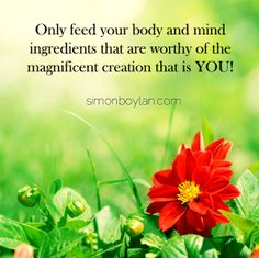 Only feed your body and mind ingredients that are worthy of the magnificent creation that is you!