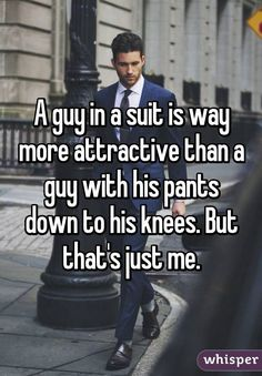 nice A guy in a suit is way more attractive than a guy with his pants down to his knees. But that's just me. by http://www.danafashiontrends.us/big-men-fashion/a-guy-in-a-suit-is-way-more-attractive-than-a-guy-with-his-pants-down-to-his-knees-but-thats-just-me/