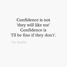 Confidence is not 'they will like me', Confidence is 'I'll be fine if they don't'.