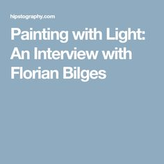 Painting with Light: An Interview with Florian Bilges