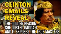 CLINTON EMAILS REVEAL THE GOLDEN REASON SHE OUSTED GADDAFI AND IT EXPOSE... I've been reading all of these on wikileaks - it really does show this just search libya within the assange wikileaks realeas on hillary