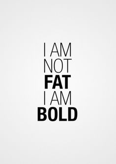 I am not fat I am bold. Lol