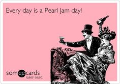Every day is a Pearl Jam day!