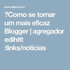 ►Como se tornar um mais eficaz Blogger | agregador edihitt :links/notícias