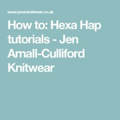How to: Hexa Hap tutorials - Jen Arnall-Culliford Knitwear