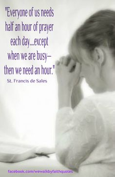 """saint francisis desales quote for valentines day - """"Everyone of us needs half an hour of prayer each day"""