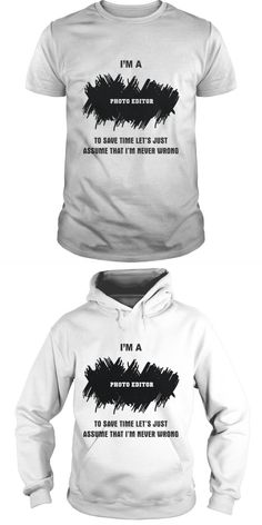 I AM PHOTO EDITOR To Save Time Lets Just Assume That Im Never Wrong  Guys Tee Hoodie Ladies Tee T Shirt Design Editor Online Free Photo Editor T Shirt Editor De T-shirt Film Editor T Shirt