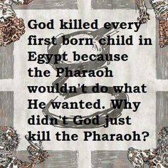 Atheism, Religion, God is Imaginary, Death, Murder. God killed every first born child in Egypt because the Pharaoh wouldn't do what he wanted. Why didn't god just kill the pharaoh?