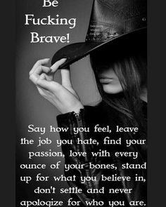 """Exactly... """"Be Fucking Brave"""". Being #brave is hard! But know what I think is even more challenging??? Never knowing who you are having an opinion knowing what you stand for never creating your unique identity! We all complain of the job we hate ! You know the one that has you in mourning every Sunday night that the next day is... UGH Monday! But we don't change?!!! What the. Why do we do that seriously think about it. Why don't we say no when we don't want to do something? Is your social…"""