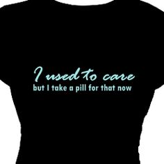 I used to care but I take a pill for that | Funny Saying Tee