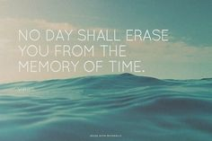 No day shall erase you from the memory of time. Virgil