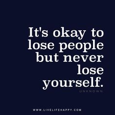 It's okay to lose people but never lose yourself. - Unknown