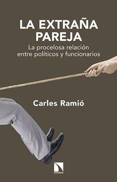 La extraña pareja : la procelosa relación entre políticos y funcionarios / Carles Ramió.   2ª ed.    Los Libros de la Catarata, 2015