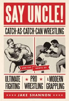 Say Uncle!: Catch-As-Catch Can Wrestling and the Roots of Ultimate Fighting, Pro Wrestling & Modern Grappling: Jake Shannon