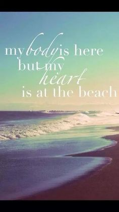 Beach quotes - my body is here but my heart is at the beach