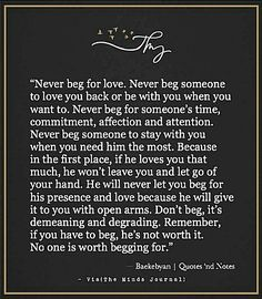 No one is worth begging for ...or even asking 2x's for anything.