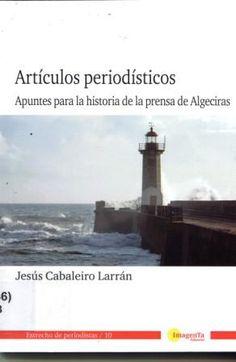 Artículos periodísticos : apuntes para la historia de la prensa de Algeciras / Jesús Cabaleiro Larrán http://encore.fama.us.es/iii/encore/record/C__Rb2546098?lang=spi