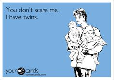 You don't scare me.  I have twins.