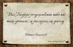 """""""Bez Twojego przyzwolenia nikt nie może sprawić, że poczujesz się gorszy"""" – Eleanor Roosevelt / więcej na www.zmianywzyciu.pl / cytaty po polsku"""