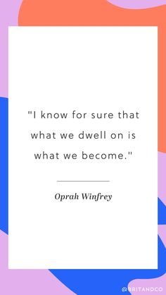 """I know for sure that what we dwell on is what we become."" -Oprah Winfrey"
