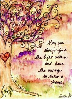 May you always find the light within and have the courage to take a chance