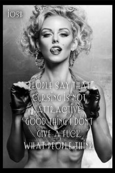 People say that cursing is not attractive - Good thing I don't give a fuck what people think. ...Hahaha!  Just Sayin !