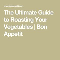 The Ultimate Guide to Roasting Your Vegetables | Bon Appetit