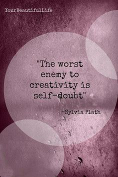 The worst enemy to creativity, is self doubt.