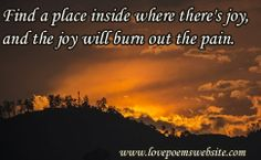 Find a place inside where there's joy, and the joy will burn out the pain. - Joseph Campbell  For more poems visit: www.lovepoemswebsite.com