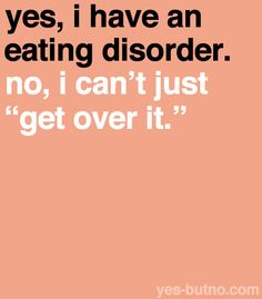 "You can't beat an eating disorder that easily, and you can't just tell people with eating disorders to ""try eating more"" or ""get over it."" It takes more than just that, and it's both a mental and physical struggle."