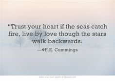 """Trust your heart if the seas catch fire, live by love though the stars walk backwards. #eecummings #quote #life #love"