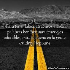 Para tener labios atractivos habla palabras bonitas; para tener ojos adorables mira lo bueno en la gente. -Audrey Hepburn