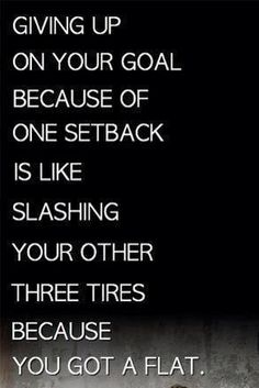 """Giving up on your goal because of 1 setback is like slashing your other 3 tires because you got a flat"""""""