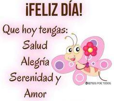 ¡Feliz Día! Que hoy tengas: Salud, alegría, serenidad y amor. Dios te bendiga.