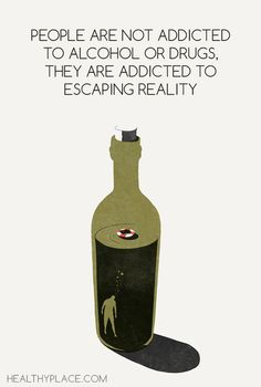 Quote on addictions: People are not addicted to alcohol or drugs, they are addicted to escaping reality. www.HealthyPlace.com