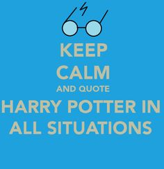 keep calm & quote Harry Potter in all situations! MY PLEASURE!!